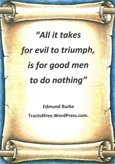 """All it takes for evil to triumph, is for good men to do nothing"" Edmund Burke."